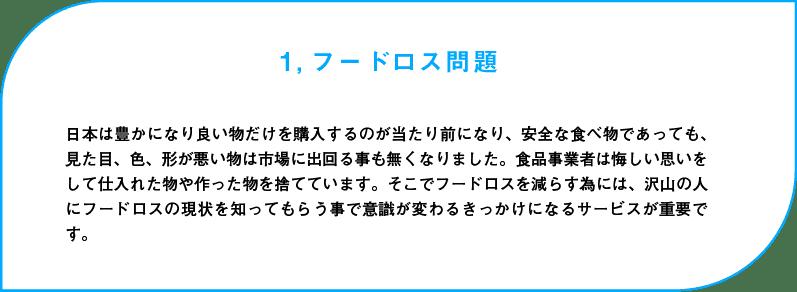 フードロス問題:日本は豊かになり良い物だけを購入するのが当たり前になり、安全な食べ物であっても、見た目、色、形が悪い物は市場に出回る事も無くなりました。食品事業者は悔しい思いをして仕入れた物や作った物を捨てています。そこでフードロスを減らす為には、沢山の人にフードロスの現状を知ってもらう事で意識が変わるきっかけになるサービスが重要です。